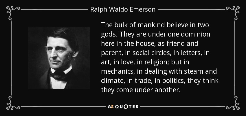 The bulk of mankind believe in two gods. They are under one dominion here in the house, as friend and parent, in social circles, in letters, in art, in love, in religion; but in mechanics, in dealing with steam and climate, in trade, in politics, they think they come under another. - Ralph Waldo Emerson