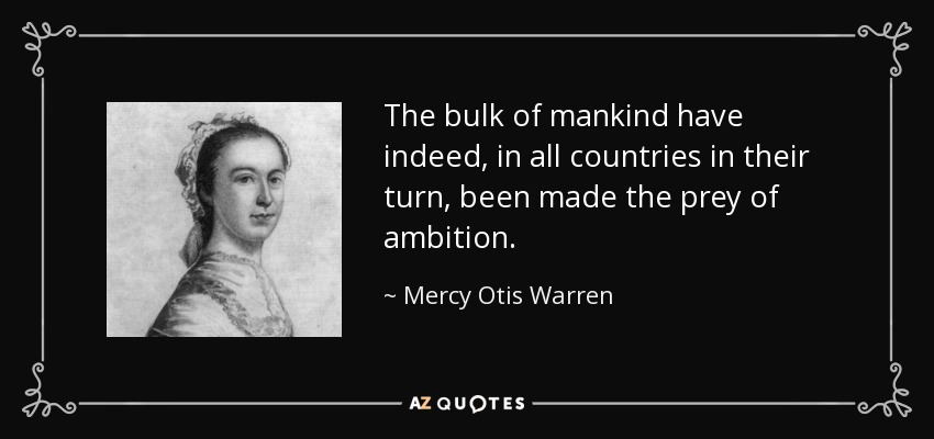 The bulk of mankind have indeed, in all countries in their turn, been made the prey of ambition. - Mercy Otis Warren
