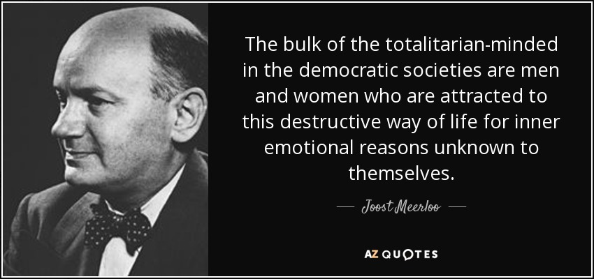 The bulk of the totalitarian-minded in the democratic societies are men and women who are attracted to this destructive way of life for inner emotional reasons unknown to themselves. - Joost Meerloo