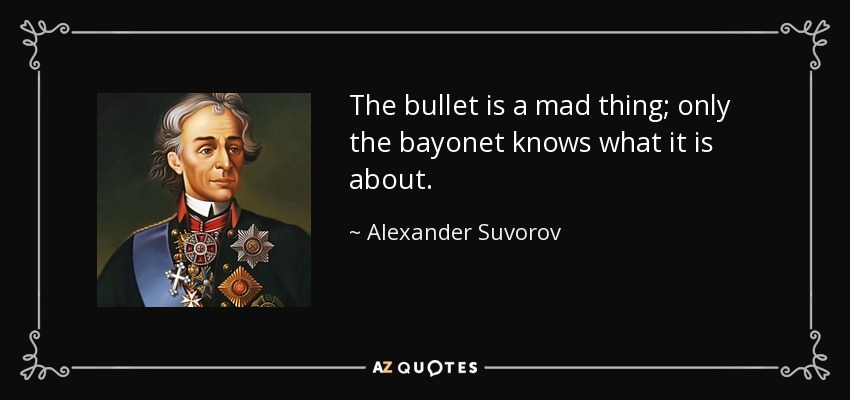 The bullet is a mad thing; only the bayonet knows what it is about. - Alexander Suvorov