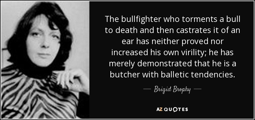 The bullfighter who torments a bull to death and then castrates it of an ear has neither proved nor increased his own virility; he has merely demonstrated that he is a butcher with balletic tendencies. - Brigid Brophy