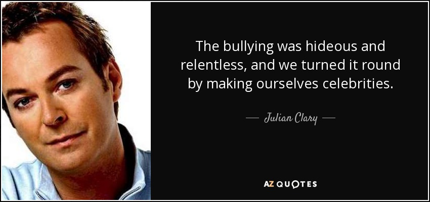 The bullying was hideous and relentless, and we turned it round by making ourselves celebrities. - Julian Clary