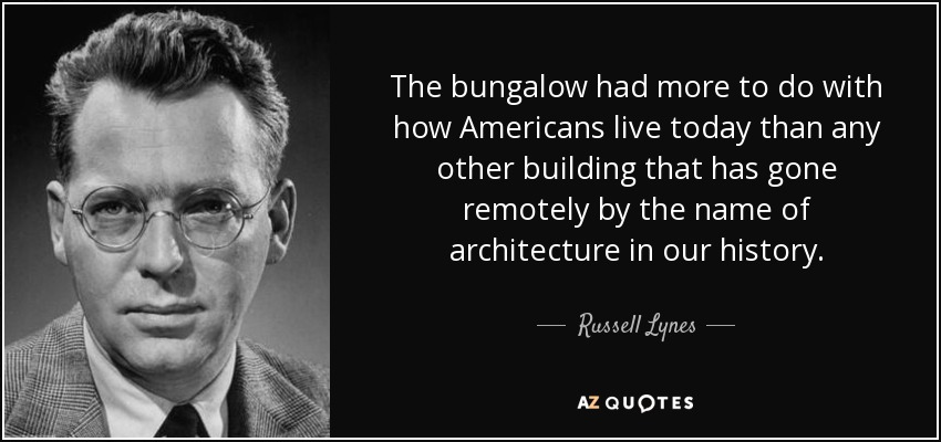 The bungalow had more to do with how Americans live today than any other building that has gone remotely by the name of architecture in our history. - Russell Lynes