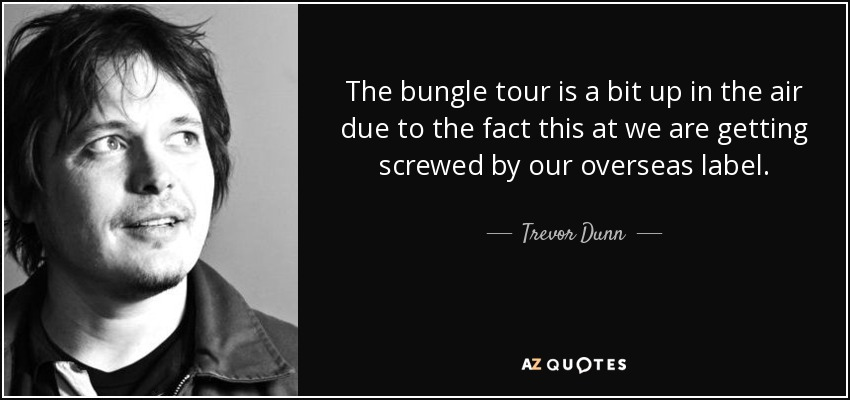 Trevor Dunn Quote The Bungle Tour Is A Bit Up In The Air