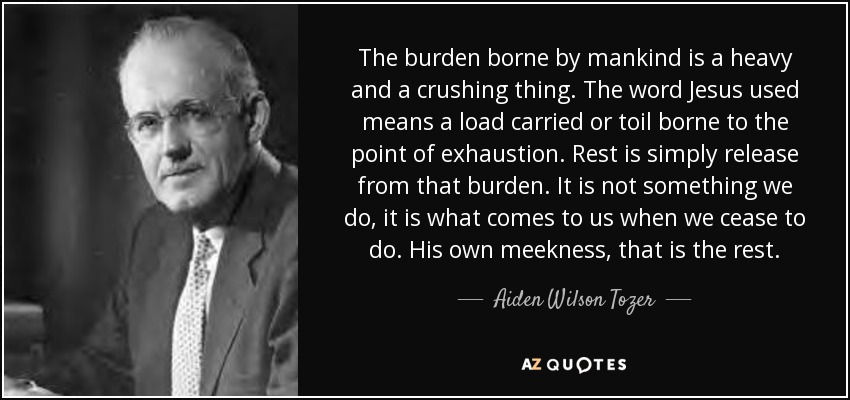 The burden borne by mankind is a heavy and a crushing thing. The word Jesus used means a load carried or toil borne to the point of exhaustion. Rest is simply release from that burden. It is not something we do, it is what comes to us when we cease to do. His own meekness, that is the rest. - Aiden Wilson Tozer