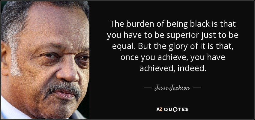 The burden of being black is that you have to be superior just to be equal. But the glory of it is that, once you achieve, you have achieved, indeed. - Jesse Jackson