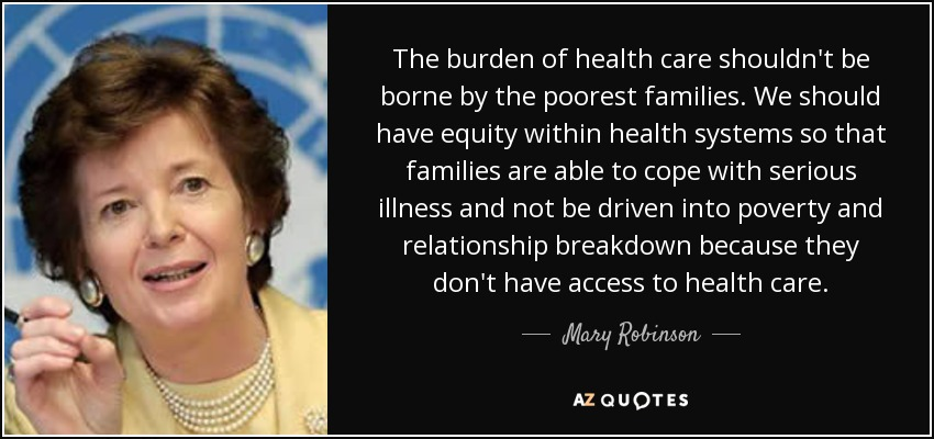 The burden of health care shouldn't be borne by the poorest families. We should have equity within health systems so that families are able to cope with serious illness and not be driven into poverty and relationship breakdown because they don't have access to health care. - Mary Robinson