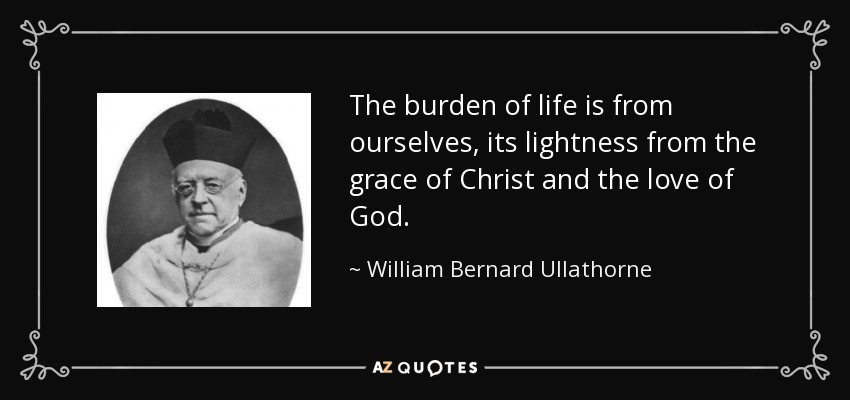 The burden of life is from ourselves, its lightness from the grace of Christ and the love of God. - William Bernard Ullathorne
