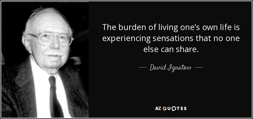 The burden of living one's own life is experiencing sensations that no one else can share. - David Ignatow