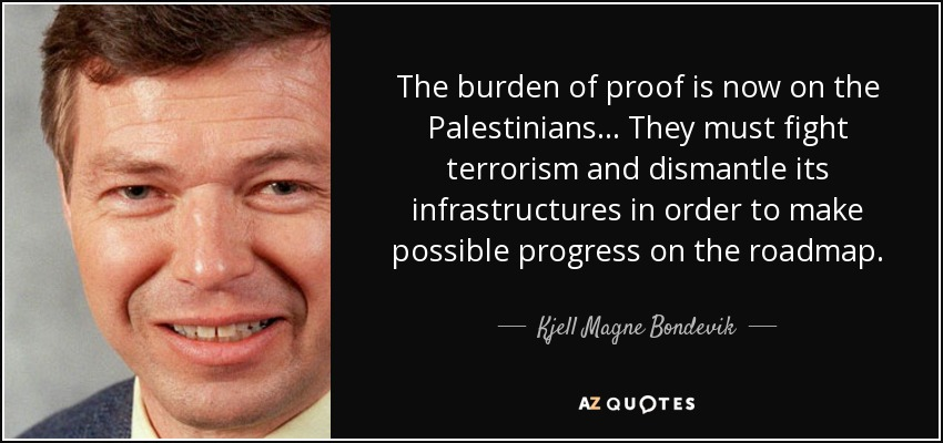The burden of proof is now on the Palestinians... They must fight terrorism and dismantle its infrastructures in order to make possible progress on the roadmap. - Kjell Magne Bondevik