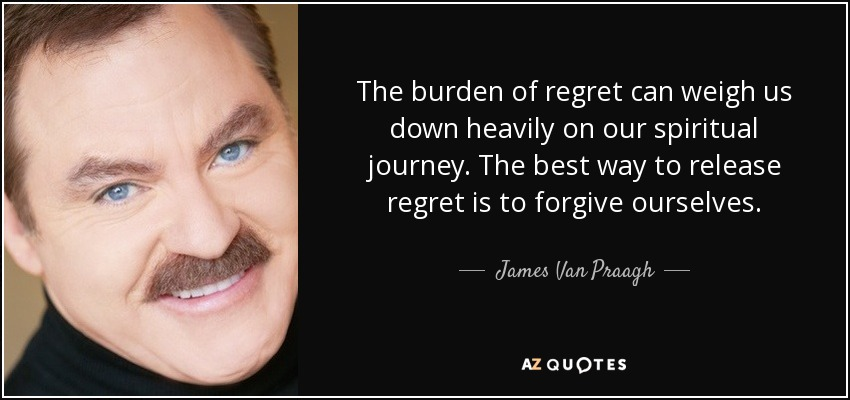 The burden of regret can weigh us down heavily on our spiritual journey. The best way to release regret is to forgive ourselves. - James Van Praagh