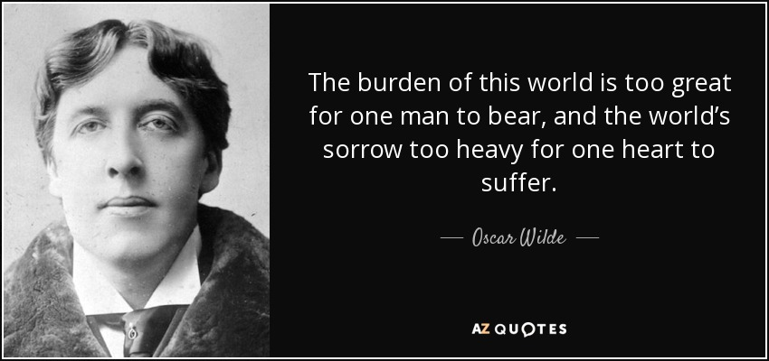 The burden of this world is too great for one man to bear, and the world's sorrow too heavy for one heart to suffer. - Oscar Wilde