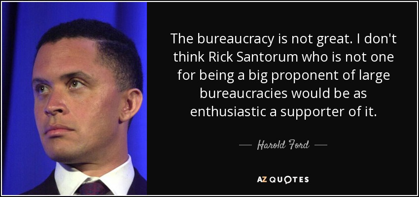The bureaucracy is not great. I don't think Rick Santorum who is not one for being a big proponent of large bureaucracies would be as enthusiastic a supporter of it. - Harold Ford, Jr.