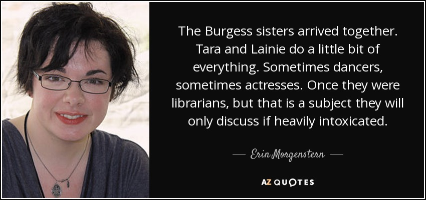 The Burgess sisters arrived together. Tara and Lainie do a little bit of everything. Sometimes dancers, sometimes actresses. Once they were librarians, but that is a subject they will only discuss if heavily intoxicated. - Erin Morgenstern