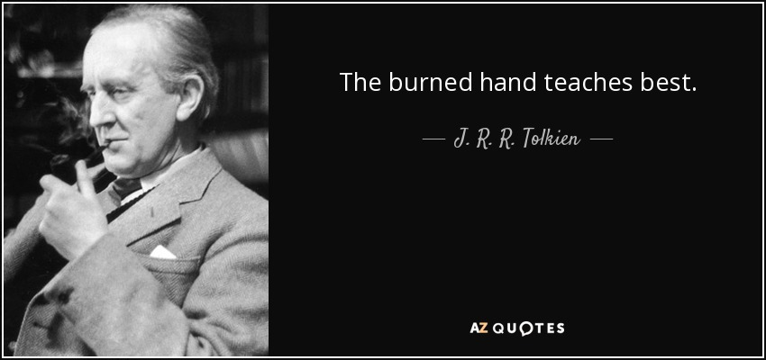 The burned hand teaches best. - J. R. R. Tolkien