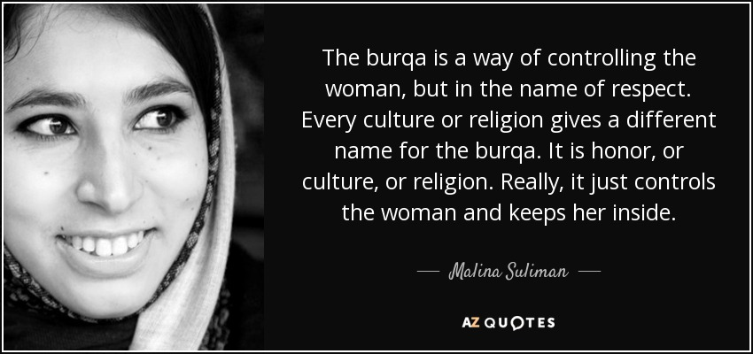 The burqa is a way of controlling the woman, but in the name of respect. Every culture or religion gives a different name for the burqa. It is honor, or culture, or religion. Really, it just controls the woman and keeps her inside. - Malina Suliman