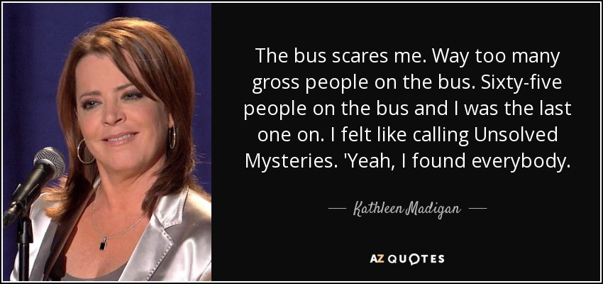 The bus scares me. Way too many gross people on the bus. Sixty-five people on the bus and I was the last one on. I felt like calling Unsolved Mysteries. 'Yeah, I found everybody. - Kathleen Madigan