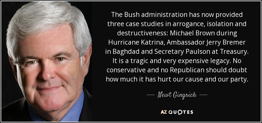 The Bush administration has now provided three case studies in arrogance, isolation and destructiveness: Michael Brown during Hurricane Katrina, Ambassador Jerry Bremer in Baghdad and Secretary Paulson at Treasury. It is a tragic and very expensive legacy. No conservative and no Republican should doubt how much it has hurt our cause and our party. - Newt Gingrich