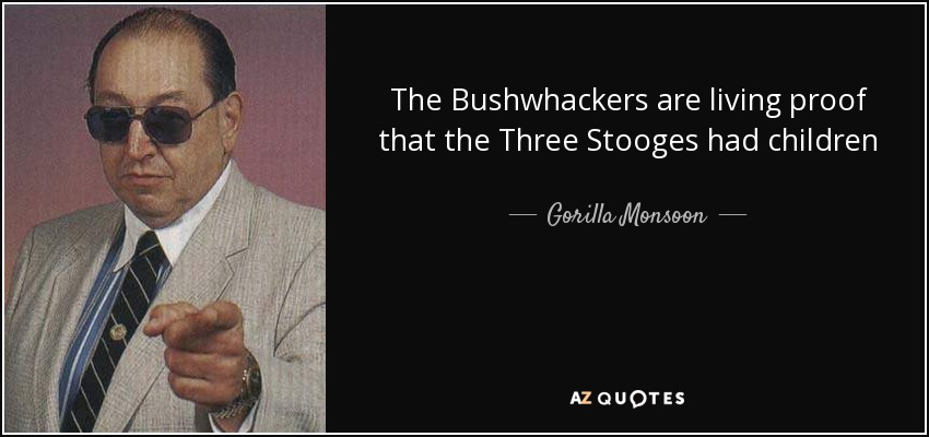 The Bushwhackers are living proof that the Three Stooges had children - Gorilla Monsoon