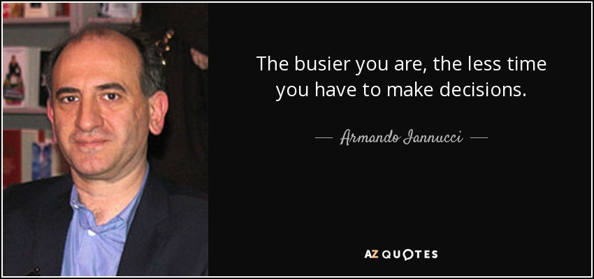 The busier you are, the less time you have to make decisions. - Armando Iannucci