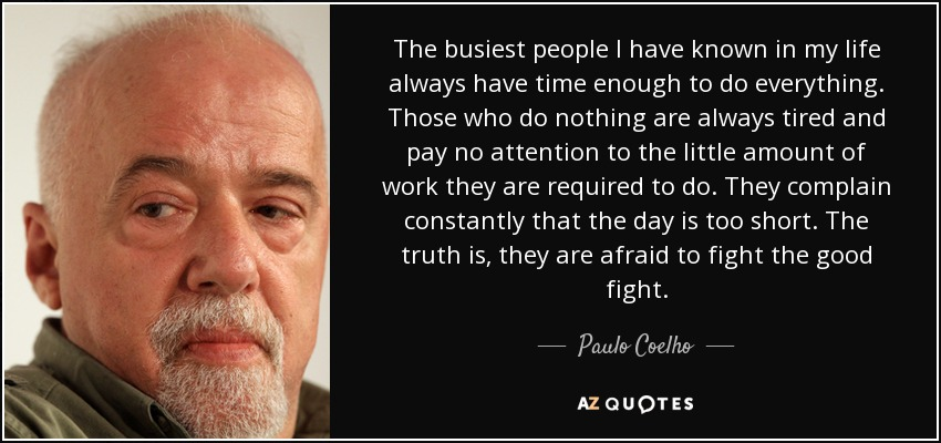 The busiest people I have known in my life always have time enough to do everything. Those who do nothing are always tired and pay no attention to the little amount of work they are required to do. They complain constantly that the day is too short. The truth is, they are afraid to fight the good fight. - Paulo Coelho