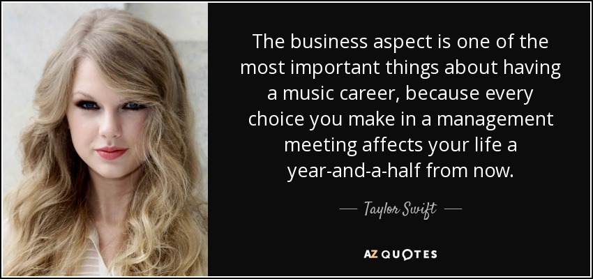 The business aspect is one of the most important things about having a music career, because every choice you make in a management meeting affects your life a year-and-a-half from now. - Taylor Swift