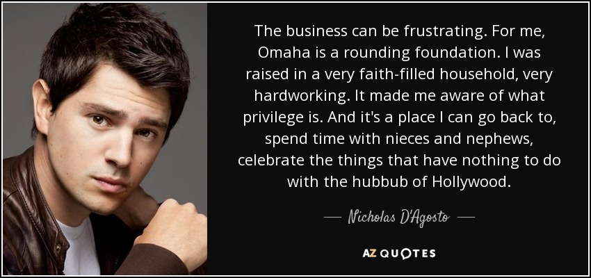 The business can be frustrating. For me, Omaha is a rounding foundation. I was raised in a very faith-filled household, very hardworking. It made me aware of what privilege is. And it's a place I can go back to, spend time with nieces and nephews, celebrate the things that have nothing to do with the hubbub of Hollywood. - Nicholas D'Agosto