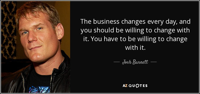 The business changes every day, and you should be willing to change with it. You have to be willing to change with it. - Josh Barnett