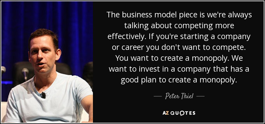 The business model piece is we're always talking about competing more effectively. If you're starting a company or career you don't want to compete. You want to create a monopoly. We want to invest in a company that has a good plan to create a monopoly. - Peter Thiel