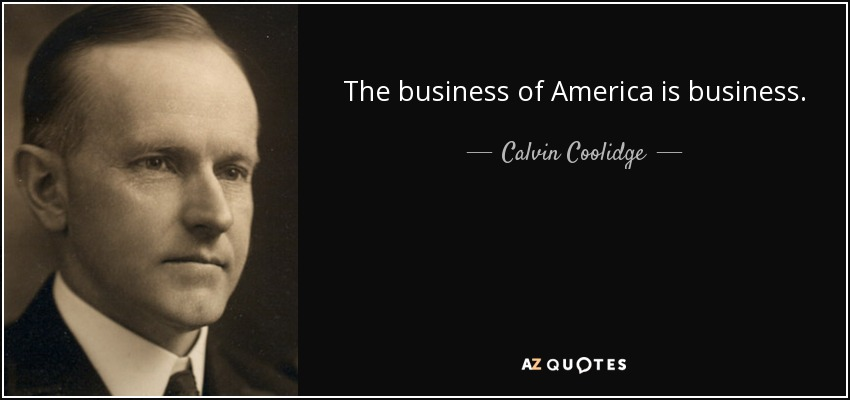 Calvin Coolidge quote: The business of America is business.