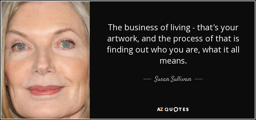 The business of living - that's your artwork, and the process of that is finding out who you are, what it all means. - Susan Sullivan