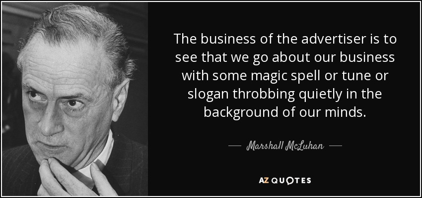 The business of the advertiser is to see that we go about our business with some magic spell or tune or slogan throbbing quietly in the background of our minds. - Marshall McLuhan