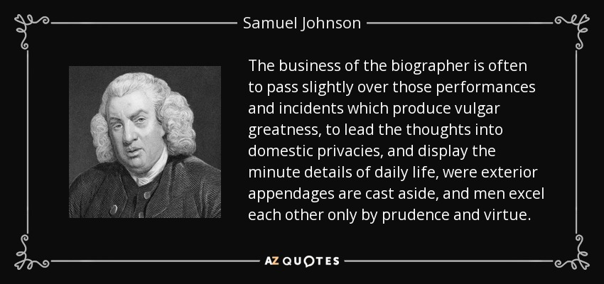 The business of the biographer is often to pass slightly over those performances and incidents which produce vulgar greatness, to lead the thoughts into domestic privacies, and display the minute details of daily life, were exterior appendages are cast aside, and men excel each other only by prudence and virtue. - Samuel Johnson