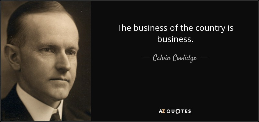The business of the country is business. - Calvin Coolidge