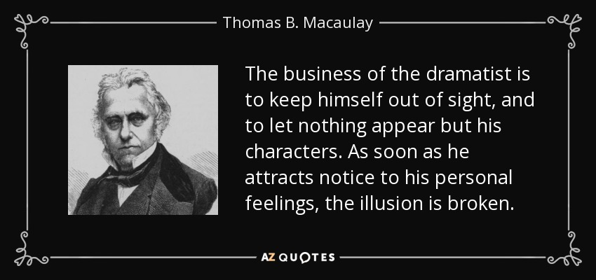 The business of the dramatist is to keep himself out of sight, and to let nothing appear but his characters. As soon as he attracts notice to his personal feelings, the illusion is broken. - Thomas B. Macaulay
