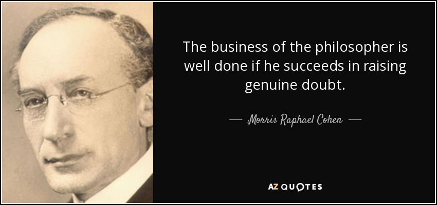 The business of the philosopher is well done if he succeeds in raising genuine doubt. - Morris Raphael Cohen