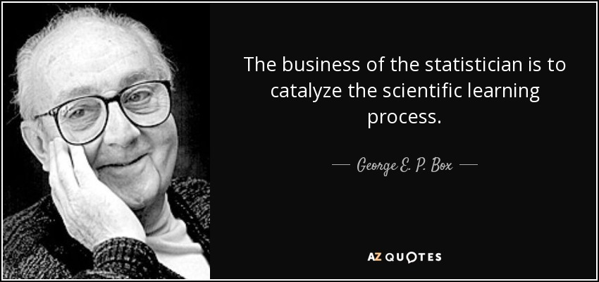 The business of the statistician is to catalyze the scientific learning process. - George E. P. Box