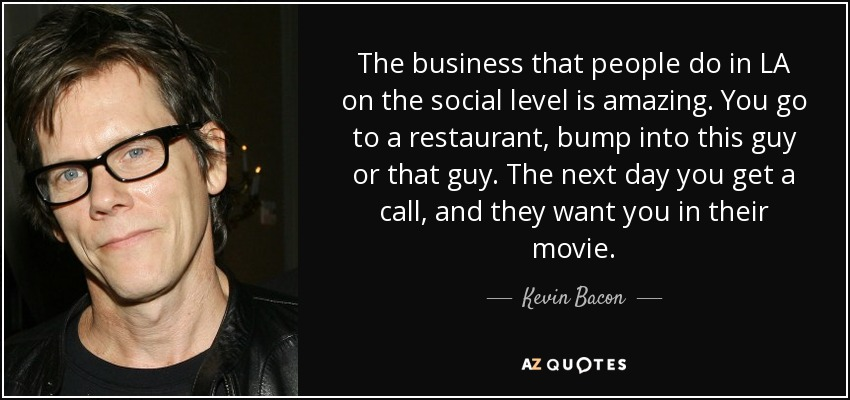 The business that people do in LA on the social level is amazing. You go to a restaurant, bump into this guy or that guy. The next day you get a call, and they want you in their movie. - Kevin Bacon