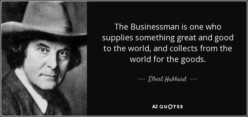 The Businessman is one who supplies something great and good to the world, and collects from the world for the goods. - Elbert Hubbard