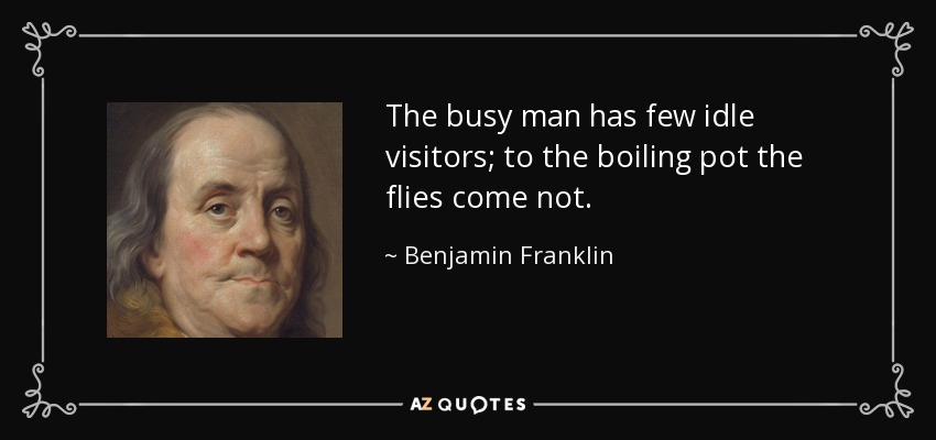 The busy man has few idle visitors; to the boiling pot the flies come not. - Benjamin Franklin