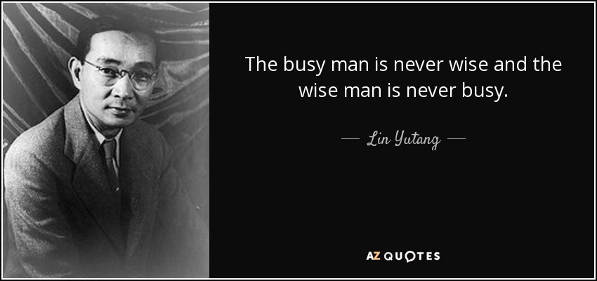 The busy man is never wise and the wise man is never busy. - Lin Yutang