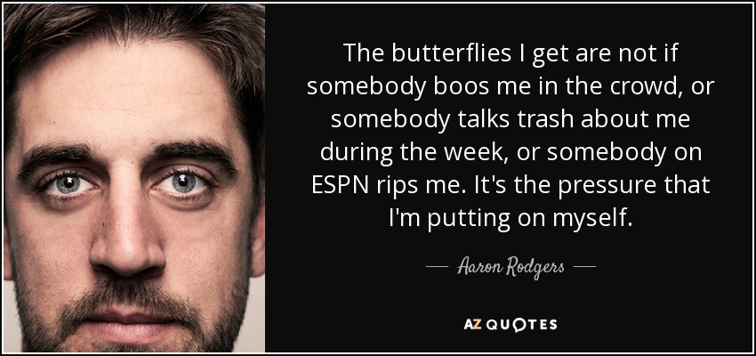 The butterflies I get are not if somebody boos me in the crowd, or somebody talks trash about me during the week, or somebody on ESPN rips me. It's the pressure that I'm putting on myself. - Aaron Rodgers