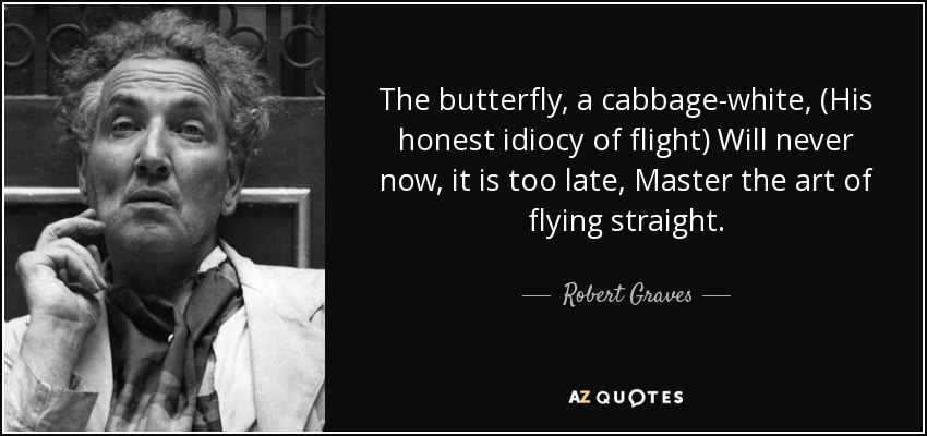 The butterfly, a cabbage-white, (His honest idiocy of flight) Will never now, it is too late, Master the art of flying straight. - Robert Graves