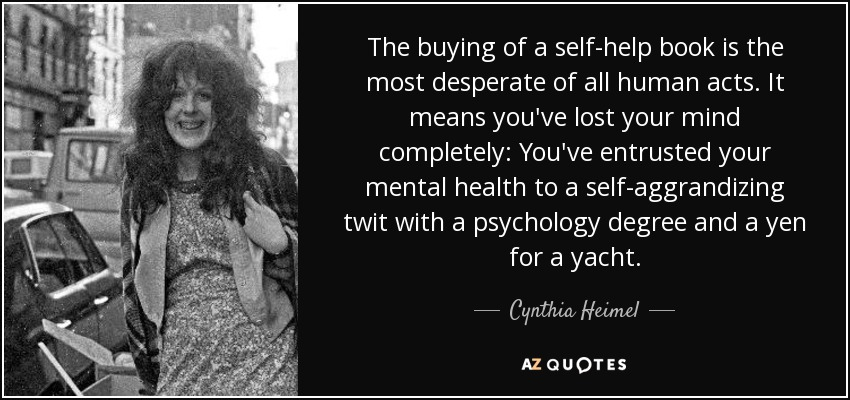The buying of a self-help book is the most desperate of all human acts. It means you've lost your mind completely: You've entrusted your mental health to a self-aggrandizing twit with a psychology degree and a yen for a yacht. - Cynthia Heimel