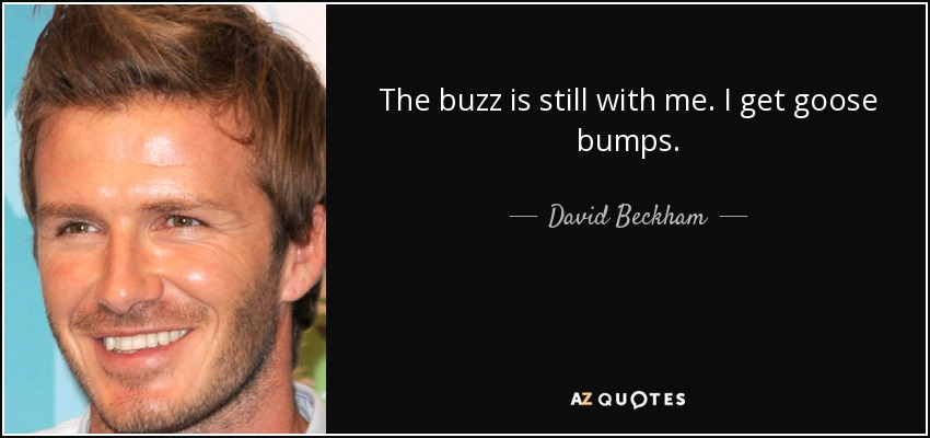 The buzz is still with me. I get goose bumps. - David Beckham
