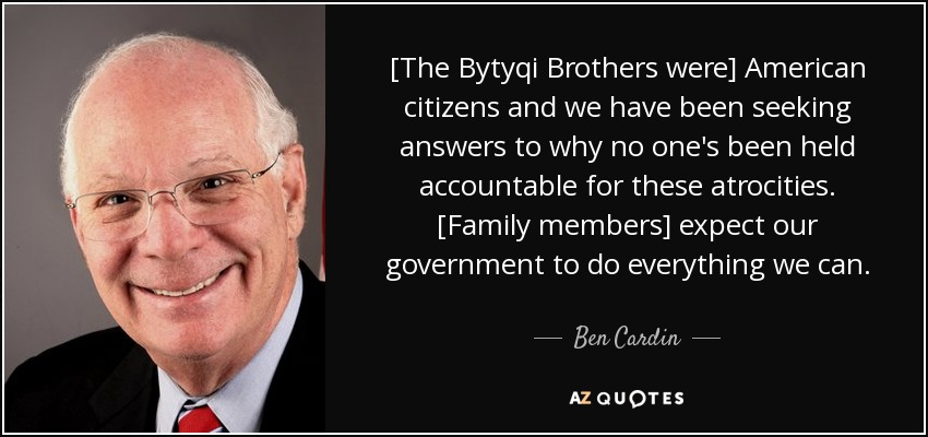 [The Bytyqi Brothers were] American citizens and we have been seeking answers to why no one's been held accountable for these atrocities. [Family members] expect our government to do everything we can. - Ben Cardin