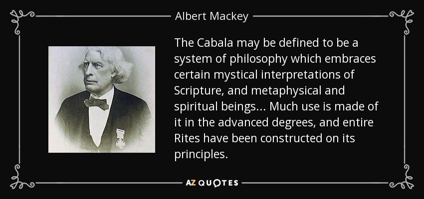 The Cabala may be defined to be a system of philosophy which embraces certain mystical interpretations of Scripture, and metaphysical and spiritual beings... Much use is made of it in the advanced degrees, and entire Rites have been constructed on its principles. - Albert Mackey