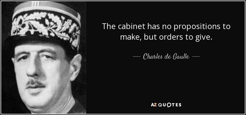 The cabinet has no propositions to make, but orders to give. - Charles de Gaulle