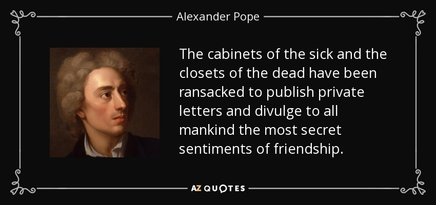 The cabinets of the sick and the closets of the dead have been ransacked to publish private letters and divulge to all mankind the most secret sentiments of friendship. - Alexander Pope