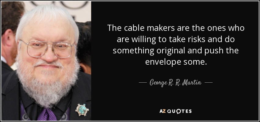The cable makers are the ones who are willing to take risks and do something original and push the envelope some. - George R. R. Martin